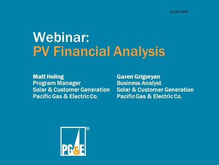 10.20.2009 Webinar: PV Financial Analysis Matt Heling Program Manager <strong>Solar</strong> & Customer <strong>Generation</strong> Pacific Gas & <strong>Electric</strong> Co. Garen Grigoryan Business Analyst.