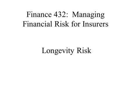 Finance 432: Managing Financial Risk for Insurers Longevity Risk.
