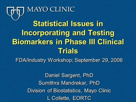 Statistical Issues in Incorporating and Testing Biomarkers in Phase III Clinical Trials FDA/Industry Workshop; September 29, 2006 Daniel Sargent, PhD Sumithra.