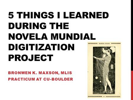 5 THINGS I LEARNED DURING THE NOVELA MUNDIAL DIGITIZATION PROJECT BRONWEN K. MAXSON, MLIS PRACTICUM AT CU-BOULDER.
