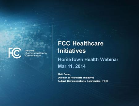 FCC Healthcare Initiatives HomeTown Health Webinar Mar 11, 2014 Matt Quinn, Director of Healthcare Initiatives Federal Communications Commission (FCC)