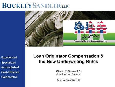 Loan Originator Compensation & the New Underwriting Rules Clinton R. Rockwell & Jonathan W. Cannon BuckleySandler LLP Experienced Specialized Accomplished.