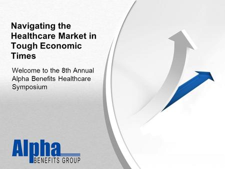 YOUR LOGO Navigating the Healthcare Market in Tough Economic Times Welcome to the 8th Annual Alpha Benefits Healthcare Symposium.