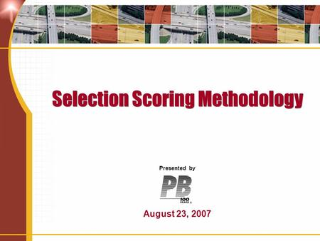 Selection Scoring Methodology Presented by August 23, 2007.
