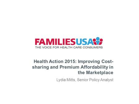 Health Action 2015: Improving Cost- sharing and Premium Affordability in the Marketplace Lydia Mitts, Senior Policy Analyst.
