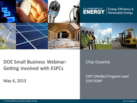 1 | Energy Efficiency and Renewable Energyeere.energy.gov DOE Small Business Webinar: Getting Involved with ESPCs May 6, 2013 Chip Goyette ESPC ENABLE.