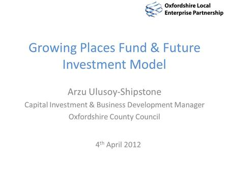 Growing Places Fund & Future Investment Model Arzu Ulusoy-Shipstone Capital Investment & Business Development Manager Oxfordshire County Council 4 th April.