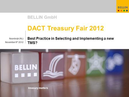 Treasury matters BELLIN GmbH DACT Treasury Fair 2012 Best Practice in Selecting and Implementing a new TMS? Noordwijk (NL) November 9 th 2012.