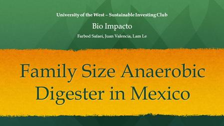 Family Size Anaerobic Digester in Mexico University of the West – Sustainable Investing Club Bio Impacto Farbod Safaei, Juan Valencia, Lam Le.