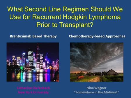 What Second Line Regimen Should We Use for Recurrent Hodgkin Lymphoma Prior to Transplant? Brentuximab Based TherapyChemotherapy-based Approaches Catherine.