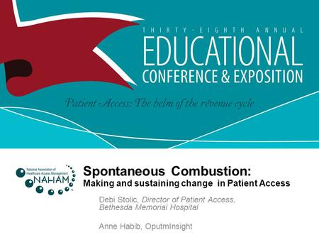 Spontaneous Combustion: Making and sustaining change in Patient Access Debi Stolic, Director of Patient Access, Bethesda Memorial Hospital Anne Habib,