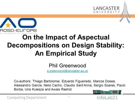 Computing Department On the Impact of Aspectual Decompositions on Design Stability: An Empirical Study Phil Greenwood 1 Co-authors: