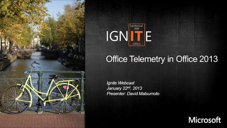 Office Telemetry in Office 2013 Ignite Webcast January 22 nd, 2013 Presenter: David Matsumoto.