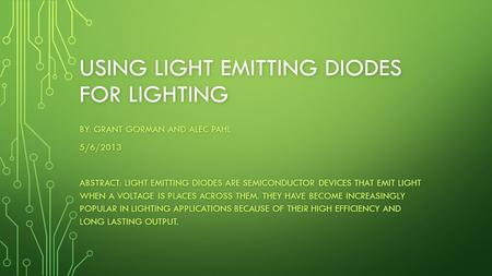 USING LIGHT EMITTING DIODES FOR LIGHTING BY: GRANT GORMAN AND ALEC PAHL 5/6/2013 ABSTRACT: LIGHT EMITTING DIODES ARE SEMICONDUCTOR DEVICES THAT EMIT LIGHT.