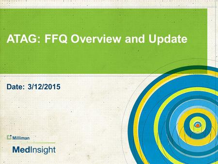 ATAG: FFQ Overview and Update Date: 3/12/2015. FFQ Overview and Update  Goals of FFQ  Initial reporting  What we have learned.