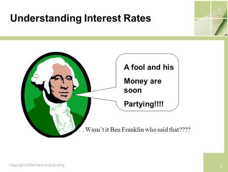 Understanding Interest Rates »... Wasn't it Ben Franklin who said that???? A fool and his Money are soon Partying!!!! 1 Copyright © 2014 Diane Scott Docking.