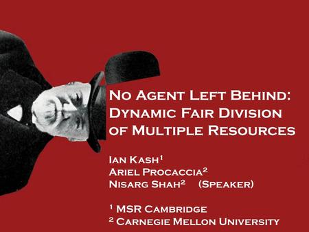 No Agent Left Behind: Dynamic Fair Division of Multiple Resources Ian Kash 1 Ariel Procaccia 2 Nisarg Shah 2 (Speaker) 1 MSR Cambridge 2 Carnegie Mellon.