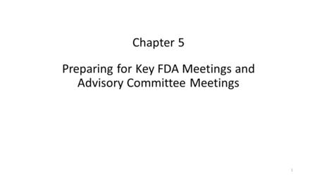 Chapter 5 Preparing for Key FDA Meetings and Advisory Committee Meetings 1.