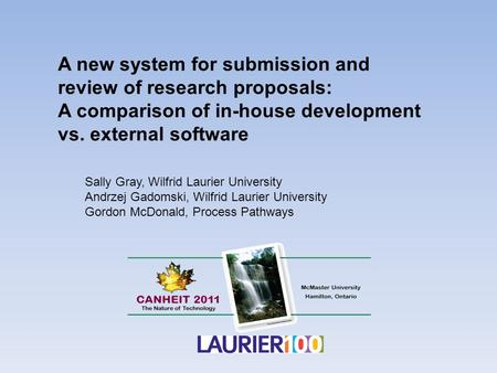 A new system for submission and review of research proposals: A comparison of in-house development vs. external software Sally Gray, Wilfrid Laurier University.