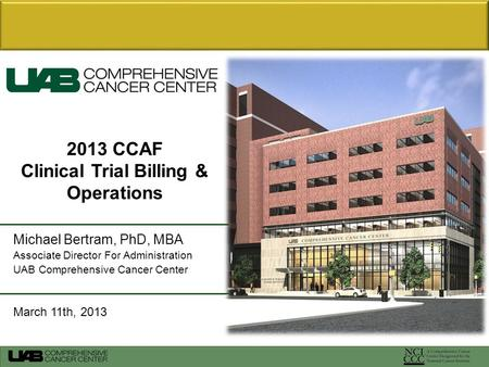 Michael Bertram, PhD, MBA Associate Director For Administration UAB Comprehensive Cancer Center March 11th, 2013 2013 CCAF Clinical Trial Billing & Operations.
