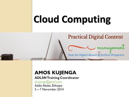 AMOS KUJENGA ADLSN Training Coordinator Addis Ababa, Ethiopia 5 – 7 November 2014 Cloud Computing.