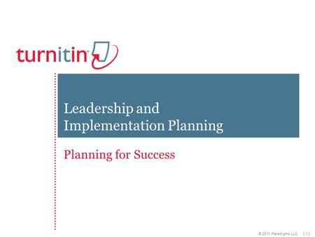 [ 1 ] © 2011 iParadigms, LLC Planning for Success Leadership and Implementation Planning.