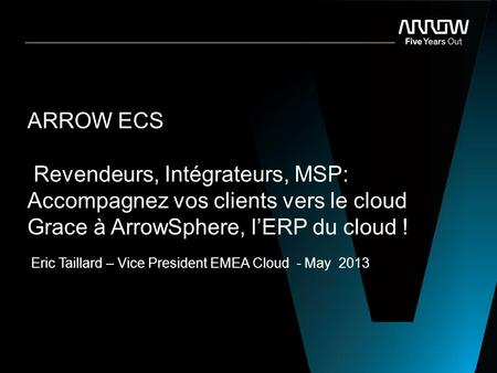 ARROW Confidential ARROW ECS Revendeurs, Intégrateurs, MSP: Accompagnez vos clients vers le cloud Grace à ArrowSphere, l'ERP du cloud ! Eric Taillard –
