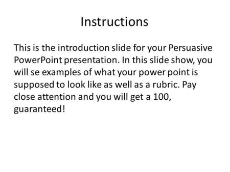 Instructions This is the introduction slide for your Persuasive PowerPoint presentation. In this slide show, you will se examples of what your power point.