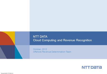 Copyright © 2012 NTT DATA, Inc. October, 2012 Offshore Revenue Determination Team NTT DATA Cloud Computing and Revenue Recognition.