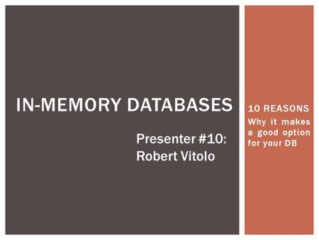 10 REASONS Why it makes a good option for your DB IN-MEMORY DATABASES Presenter #10: Robert Vitolo.