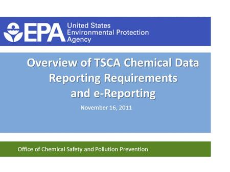 Office of Chemical Safety and Pollution Prevention Overview of TSCA Chemical Data Reporting Requirements and e-Reporting November 16, 2011.