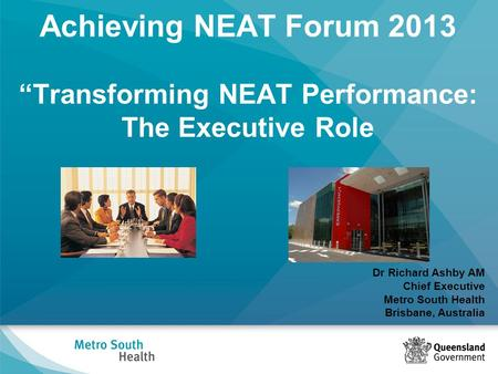 "Achieving NEAT Forum 2013 ""Transforming NEAT Performance: The Executive Role Dr Richard Ashby AM Chief Executive Metro South Health Brisbane, Australia."