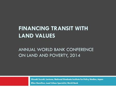 FINANCING TRANSIT WITH LAND VALUES ANNUAL WORLD BANK CONFERENCE ON LAND AND POVERTY, 2014 Hiroaki Suzuki, Lecturer, National Graduate Institute for Policy.