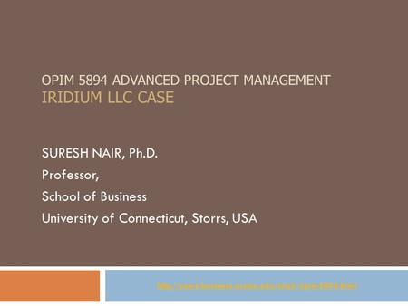 OPIM 5894 ADVANCED PROJECT MANAGEMENT IRIDIUM LLC CASE SURESH NAIR, Ph.D. Professor, School of Business University of Connecticut, Storrs, USA
