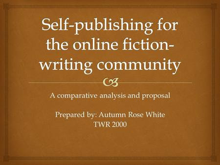 A comparative analysis and proposal Prepared by: Autumn Rose White TWR 2000.