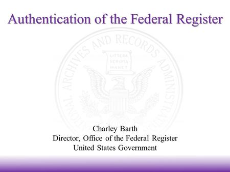 Authentication of the Federal Register Charley Barth Director, Office of the Federal Register United States Government.