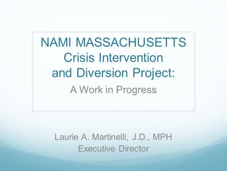 NAMI MASSACHUSETTS Crisis Intervention and Diversion Project: A Work in Progress Laurie A. Martinelli, J.D., MPH Executive Director.