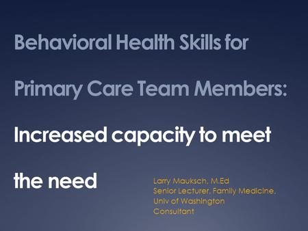 Behavioral Health Skills for Primary Care Team Members: Increased capacity to meet the need Larry Mauksch, M.Ed Senior Lecturer, Family Medicine, Univ.