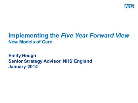 Www.england.nhs.uk Implementing the Five Year Forward View New Models of Care Emily Hough Senior Strategy Advisor, NHS England January 2014.