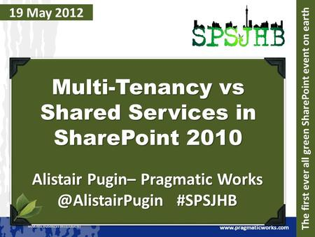 MAKING BUSINESS INTELLIGENT  19 May 2012 Multi-Tenancy vs Shared Services in SharePoint 2010 Alistair Pugin– Pragmatic