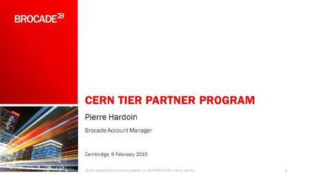 CERN TIER PARTNER PROGRAM Pierre Hardoin Brocade Account Manager Cambridge, 9 February 2015 1 © 2014 Brocade Communications Systems, Inc. CONFIDENTIAL—For.