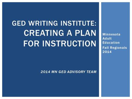 Minnesota Adult Education Fall Regionals 2014 GED WRITING INSTITUTE: CREATING A PLAN FOR INSTRUCTION 2014 MN GED ADVISORY TEAM.
