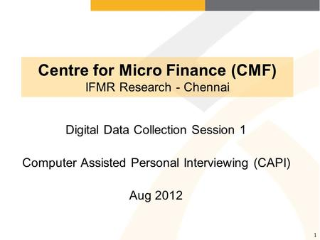 1 Centre for Micro Finance (CMF) IFMR Research - Chennai Digital Data Collection Session 1 Computer Assisted Personal Interviewing (CAPI) Aug 2012.