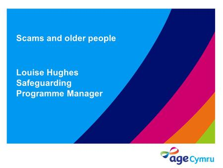 Scams and older people Louise Hughes Safeguarding Programme Manager 1.