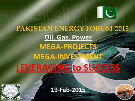 PAKISTAN <strong>ENERGY</strong> FORUM-2015 Oil, Gas, Power MEGA-PROJECTS MEGA-INVESTMENT LEVERAGING to SUCCESS 19-Feb-2015 1.