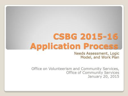 CSBG 2015-16 Application Process Needs Assessment, Logic Model, and Work Plan Office on Volunteerism and Community Services, Office of Community Services.