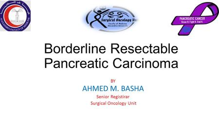 Borderline Resectable Pancreatic Carcinoma BY AHMED M. BASHA Senior Registirar Surgical Oncology Unit.