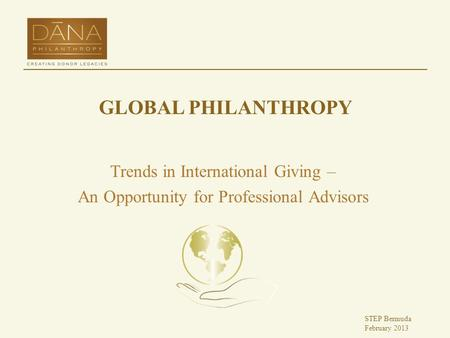 GLOBAL PHILANTHROPY Trends in International Giving – An Opportunity for Professional Advisors STEP Bermuda February 2013.
