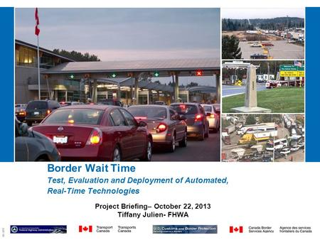 09-2857 Border Wait Time Test, Evaluation and Deployment of Automated, Real-Time Technologies Project Briefing– October 22, 2013 Tiffany Julien- FHWA.
