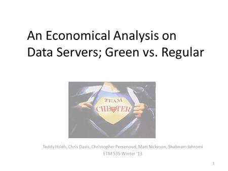 An Economical Analysis on Data Servers; Green vs. Regular Teddy Hsieh, Chris Davis, Christopher Perrenoud, Matt Nickeson, Shabnam Jahromi ETM 535-Winter.